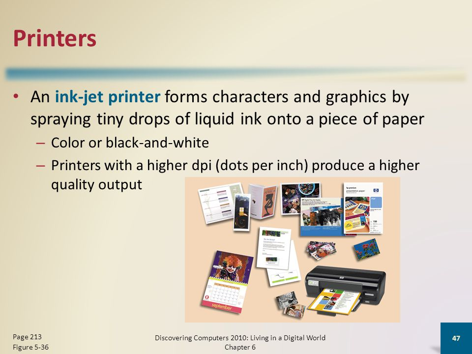 Printers An ink-jet printer forms characters and graphics by spraying tiny drops of liquid ink onto a piece of paper – Color or black-and-white – Printers with a higher dpi (dots per inch) produce a higher quality output Discovering Computers 2010: Living in a Digital World Chapter 6 47 Page 213 Figure 5-36