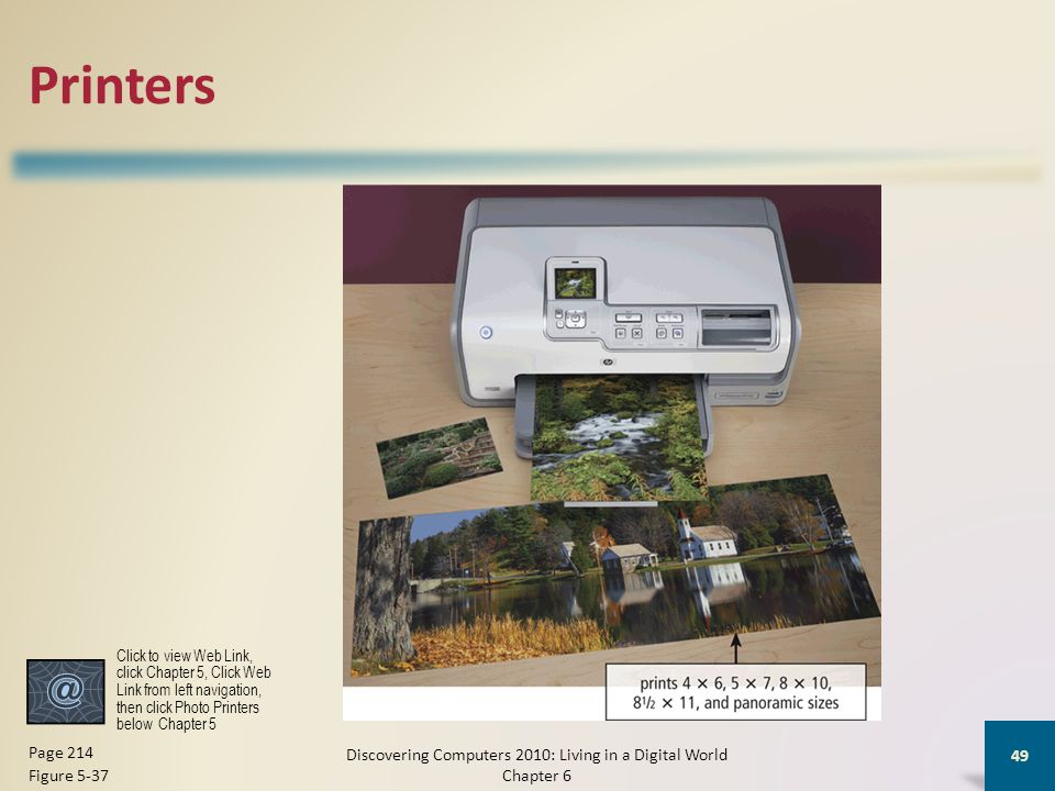 Printers Discovering Computers 2010: Living in a Digital World Chapter 6 49 Page 214 Figure 5-37 Click to view Web Link, click Chapter 5, Click Web Link from left navigation, then click Photo Printers below Chapter 5