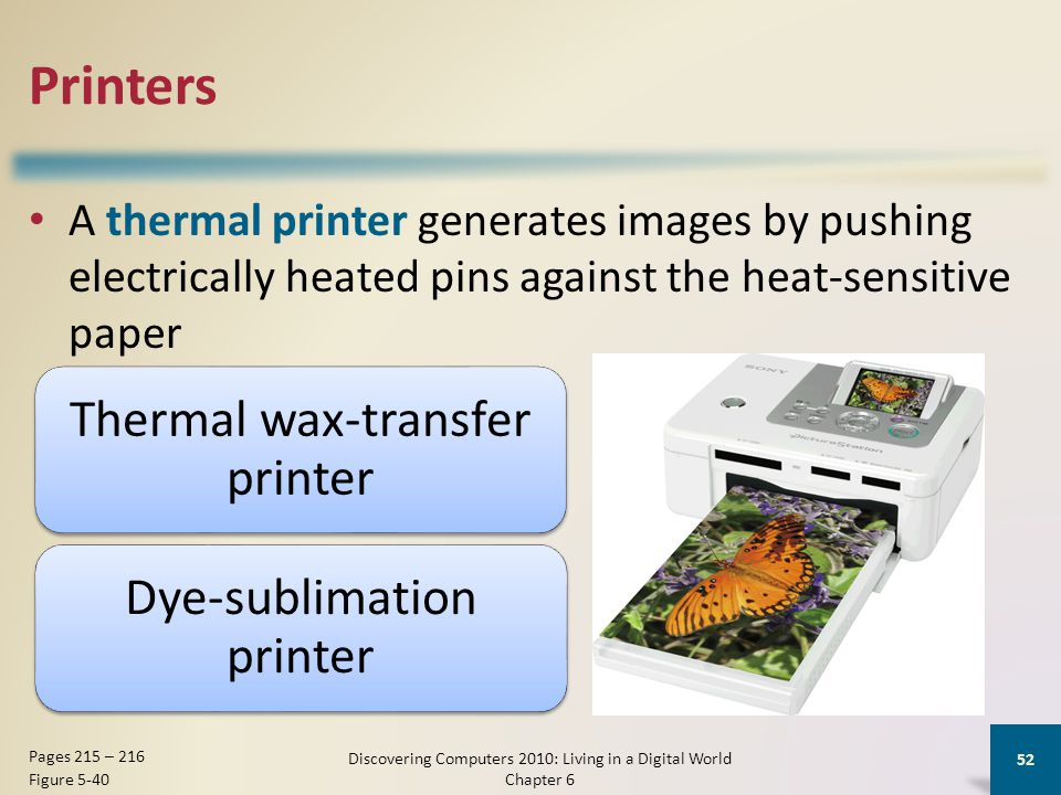 Printers A thermal printer generates images by pushing electrically heated pins against the heat-sensitive paper Discovering Computers 2010: Living in a Digital World Chapter 6 52 Pages 215 – 216 Figure 5-40 Thermal wax-transfer printer Dye-sublimation printer