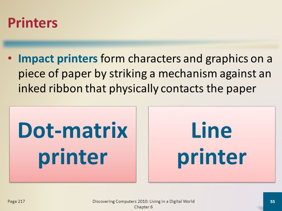 Printers Impact printers form characters and graphics on a piece of paper by striking a mechanism against an inked ribbon that physically contacts the paper Discovering Computers 2010: Living in a Digital World Chapter 6 55 Page 217 Dot-matrix printer Line printer