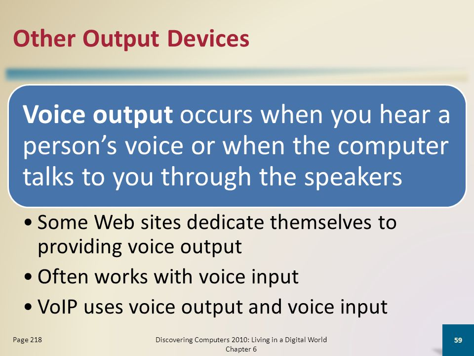 Other Output Devices Voice output occurs when you hear a persons voice or when the computer talks to you through the speakers Some Web sites dedicate themselves to providing voice output Often works with voice input VoIP uses voice output and voice input Discovering Computers 2010: Living in a Digital World Chapter 6 59 Page 218