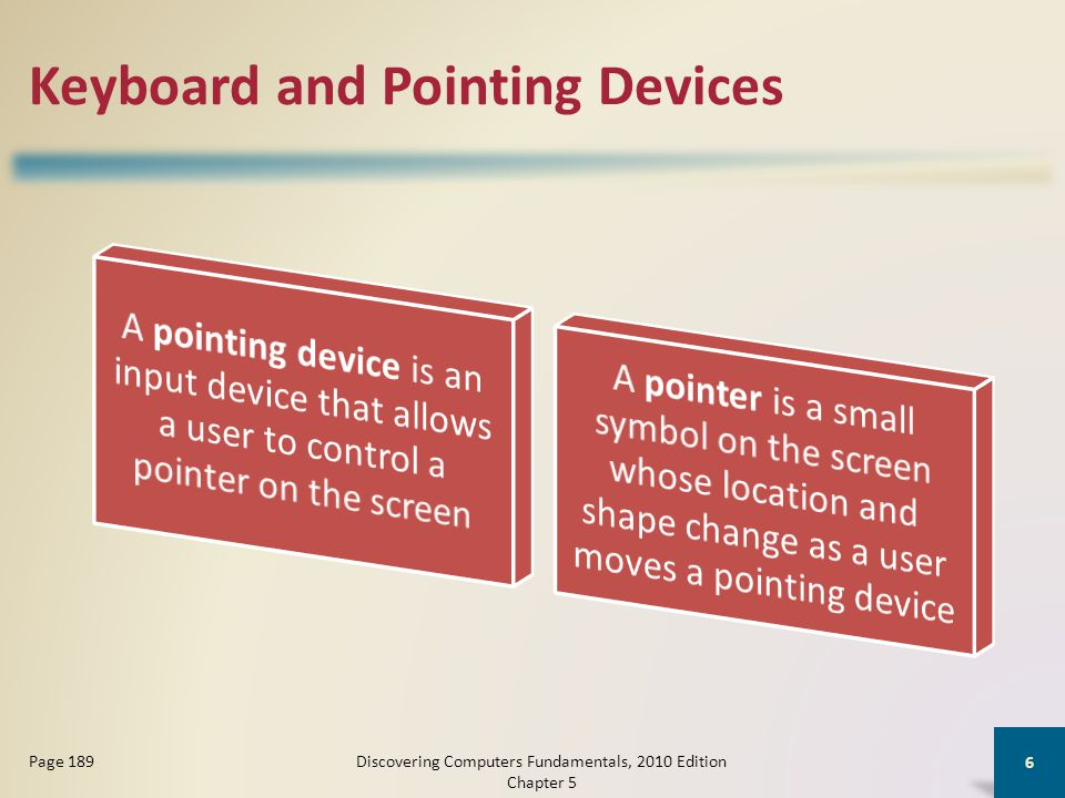 Other Types of Input Video games and computer games use a game controller as the input device that directs movements and actions of on-screen objects Discovering Computers Fundamentals, 2010 Edition Chapter 5 17 Pages 196 - 197 Gamepads Joysticks and Wheels Light gunsDance pads Motion- sensing controllers Wii Remote Click to view Web Link, click Chapter 5, Click Web Link from left navigation, then click Wii Remote below Chapter 5