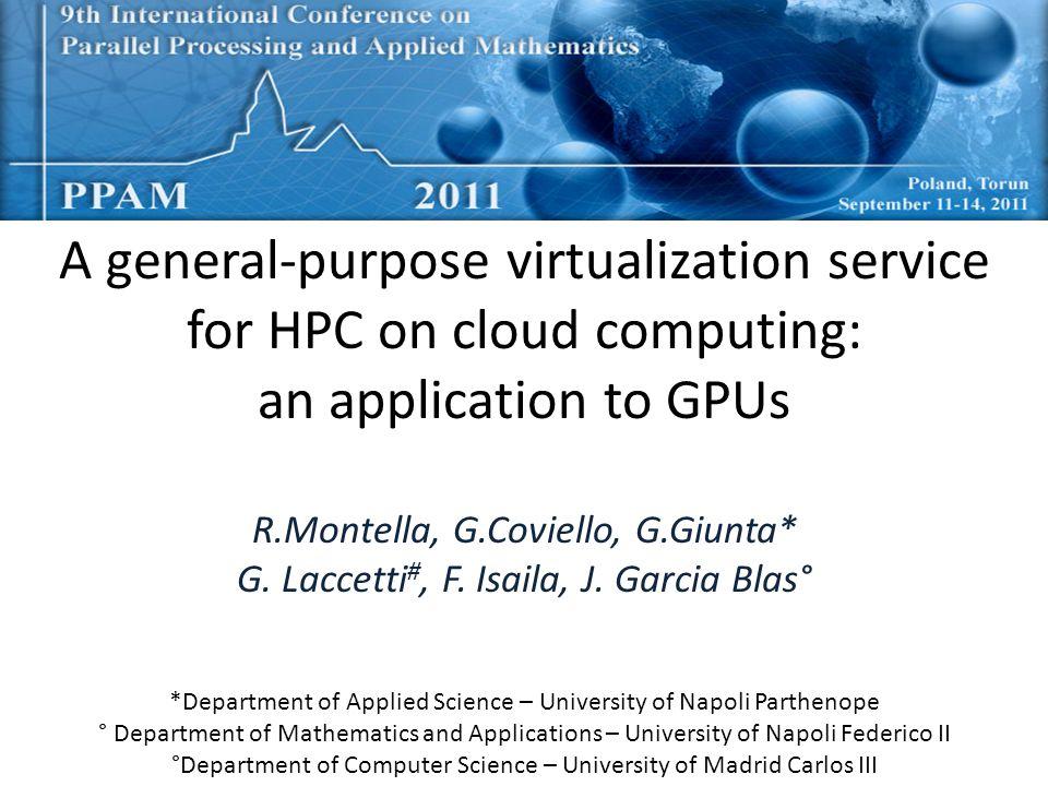 A general-purpose virtualization service for HPC on cloud computing: an application to GPUs R.Montella, G.Coviello, G.Giunta* G. Laccetti #, F. Isaila