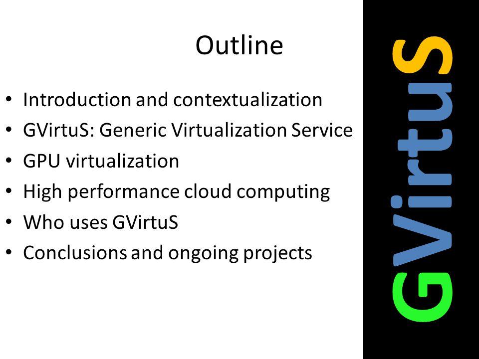 Outline Introduction and contextualization GVirtuS: Generic Virtualization Service GPU virtualization High performance cloud computing Who uses GVirtu