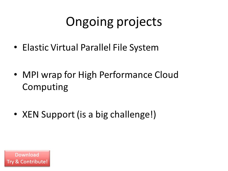 Ongoing projects Elastic Virtual Parallel File System MPI wrap for High Performance Cloud Computing XEN Support (is a big challenge!) Download Try & C