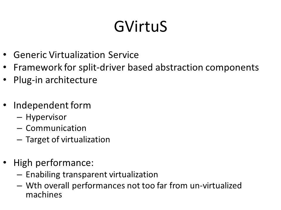 GVirtuS Generic Virtualization Service Framework for split-driver based abstraction components Plug-in architecture Independent form – Hypervisor – Co