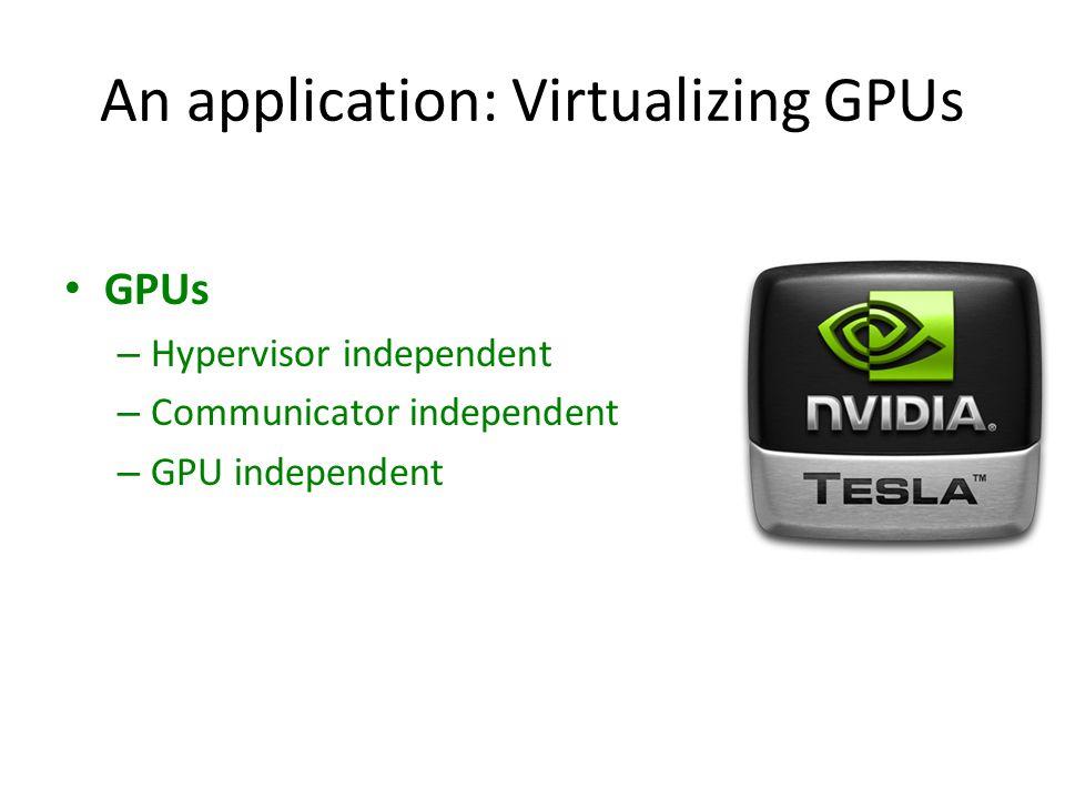 An application: Virtualizing GPUs GPUs – Hypervisor independent – Communicator independent – GPU independent