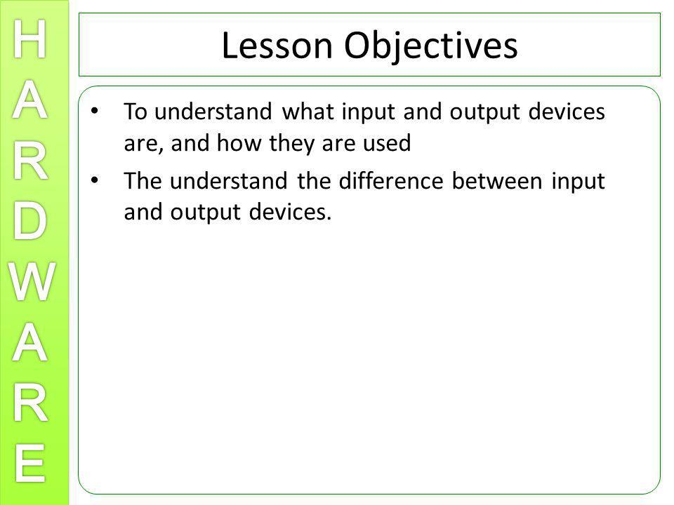 Lesson Objectives To understand what input and output devices are, and how they are used The understand the difference between input and output device