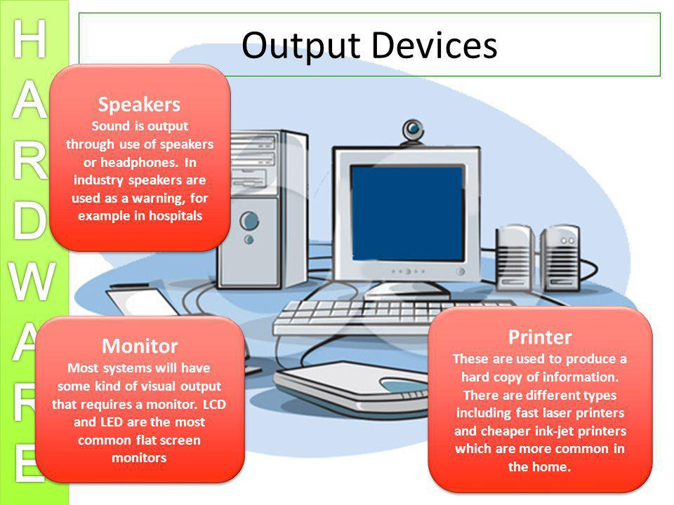 Output Devices Speakers Sound is output through use of speakers or headphones. In industry speakers are used as a warning, for example in hospitals Sp