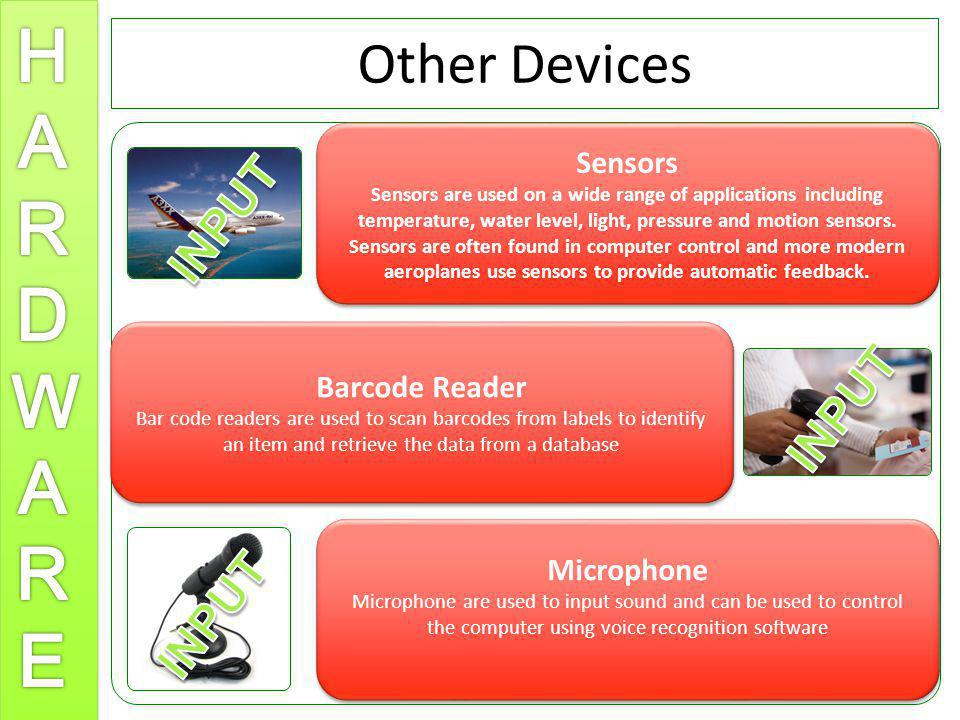 Other Devices Sensors Sensors are used on a wide range of applications including temperature, water level, light, pressure and motion sensors. Sensors