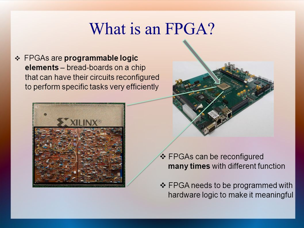 What is an FPGA? FPGAs are programmable logic elements – bread-boards on a chip that can have their circuits reconfigured to perform specific tasks ve