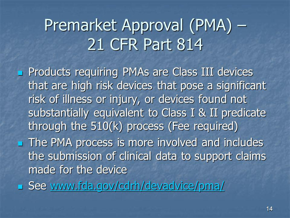 14 Premarket Approval (PMA) – 21 CFR Part 814 Products requiring PMAs are Class III devices that are high risk devices that pose a significant risk of