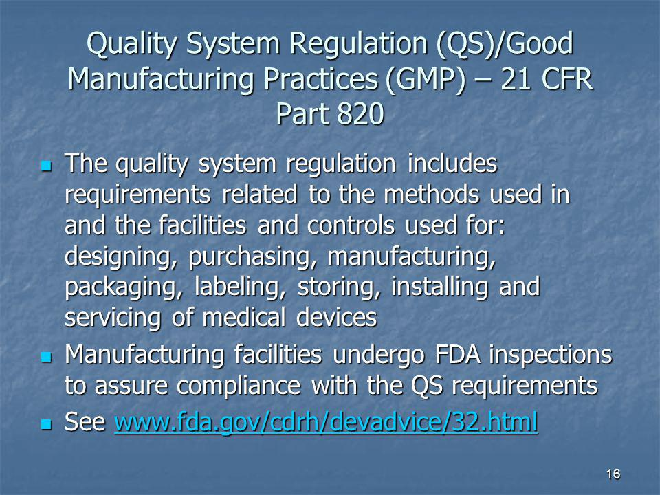 16 Quality System Regulation (QS)/Good Manufacturing Practices (GMP) – 21 CFR Part 820 The quality system regulation includes requirements related to