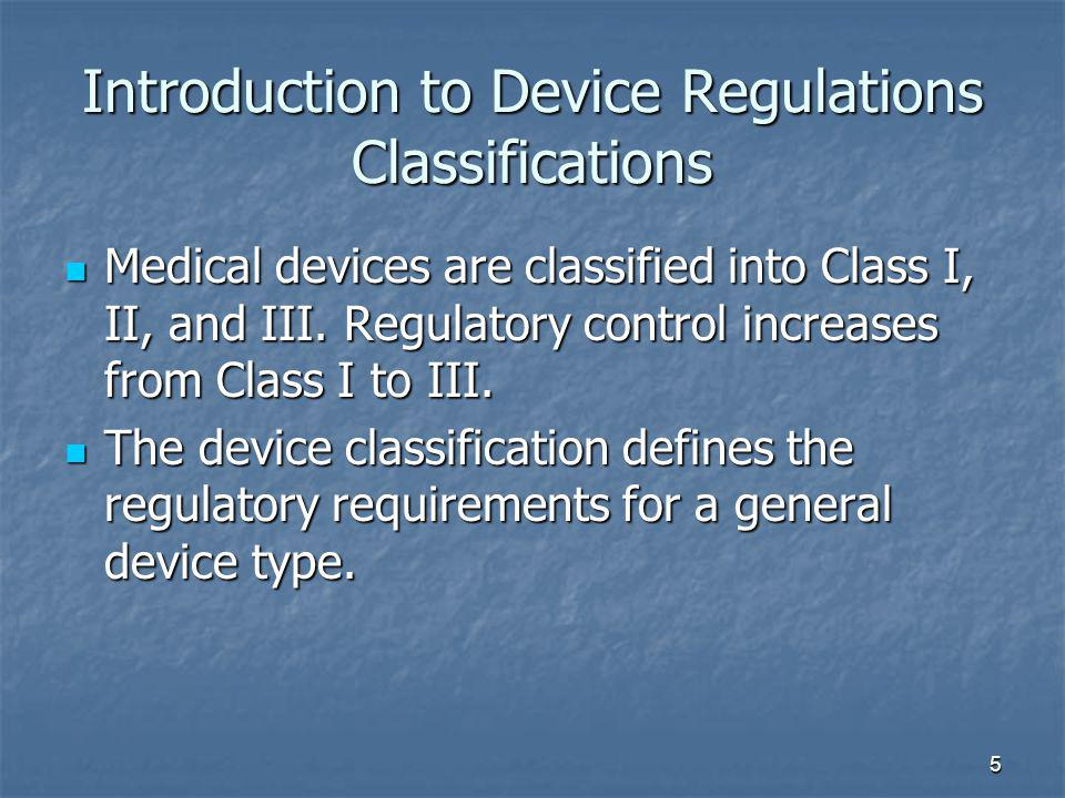 5 Introduction to Device Regulations Classifications Medical devices are classified into Class I, II, and III. Regulatory control increases from Class