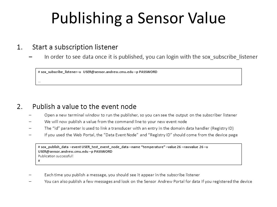 Publishing a Sensor Value 1.Start a subscription listener – In order to see data once it is published, you can login with the sox_subscribe_listener 2.Publish a value to the event node – Open a new terminal window to run the publisher, so you can see the output on the subscriber listener – We will now publish a value from the command line to your new event node – The id parameter is used to link a transducer with an entry in the domain data handler (Registry ID) – If you used the Web Portal, the Data Event Node and Registry ID should come from the device page – Each time you publish a message, you should see it appear in the subscribe listener – You can also publish a few messages and look on the Sensor Andrew Portal for data if you registered the device # sox_publish_data –event USER_test_event_node_data –name temperature –value 26 –rawvalue 26 –u USER@sensor.andrew.cmu.edu –p PASSWORD Publication successful.