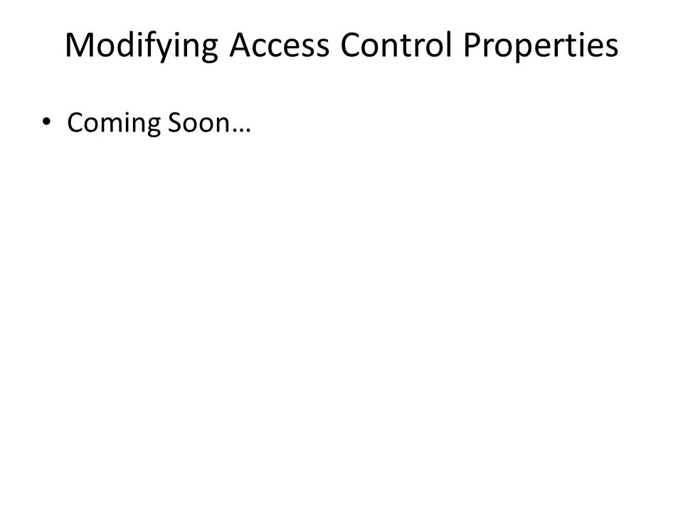 Modifying Access Control Properties Coming Soon…
