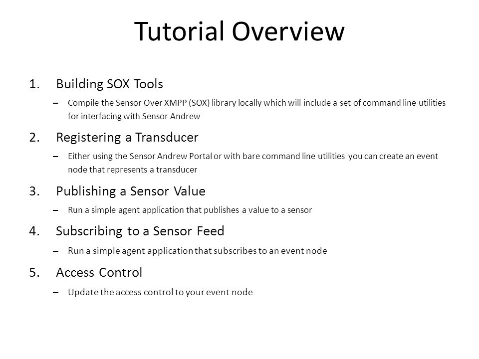 Tutorial Overview 1.Building SOX Tools – Compile the Sensor Over XMPP (SOX) library locally which will include a set of command line utilities for interfacing with Sensor Andrew 2.Registering a Transducer – Either using the Sensor Andrew Portal or with bare command line utilities you can create an event node that represents a transducer 3.Publishing a Sensor Value – Run a simple agent application that publishes a value to a sensor 4.Subscribing to a Sensor Feed – Run a simple agent application that subscribes to an event node 5.Access Control – Update the access control to your event node