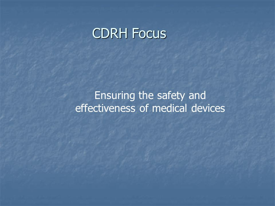 CDRH Focus Ensuring the safety and effectiveness of medical devices