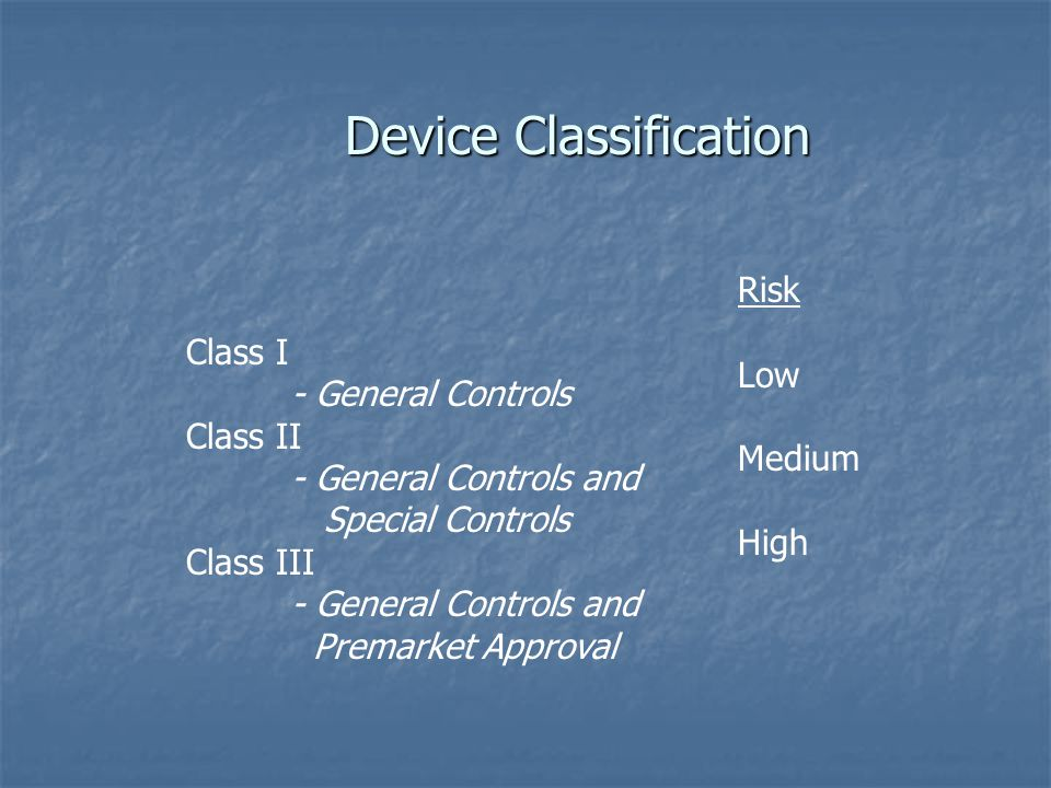 Device Classification Class I - General Controls Class II - General Controls and Special Controls Class III - General Controls and Premarket Approval Risk Low Medium High