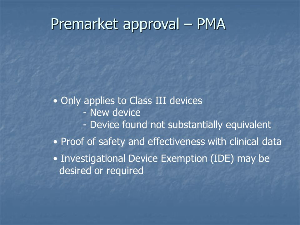Premarket approval – PMA Only applies to Class III devices - New device - Device found not substantially equivalent Proof of safety and effectiveness with clinical data Investigational Device Exemption (IDE) may be desired or required