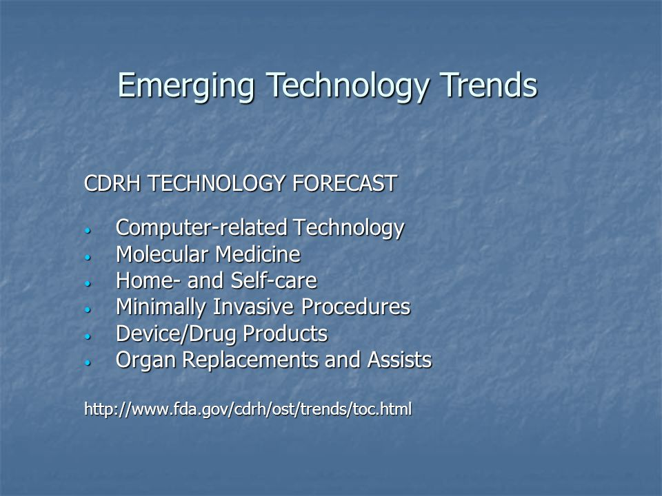 CDRH TECHNOLOGY FORECAST Computer-related Technology Computer-related Technology Molecular Medicine Molecular Medicine Home- and Self-care Home- and Self-care Minimally Invasive Procedures Minimally Invasive Procedures Device/Drug Products Device/Drug Products Organ Replacements and Assists Organ Replacements and Assistshttp://  Emerging Technology Trends