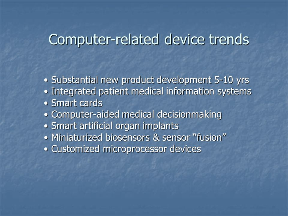 Computer-related device trends Substantial new product development 5-10 yrs Substantial new product development 5-10 yrs Integrated patient medical information systems Integrated patient medical information systems Smart cards Smart cards Computer-aided medical decisionmaking Computer-aided medical decisionmaking Smart artificial organ implants Smart artificial organ implants Miniaturized biosensors & sensor fusion Miniaturized biosensors & sensor fusion Customized microprocessor devices Customized microprocessor devices