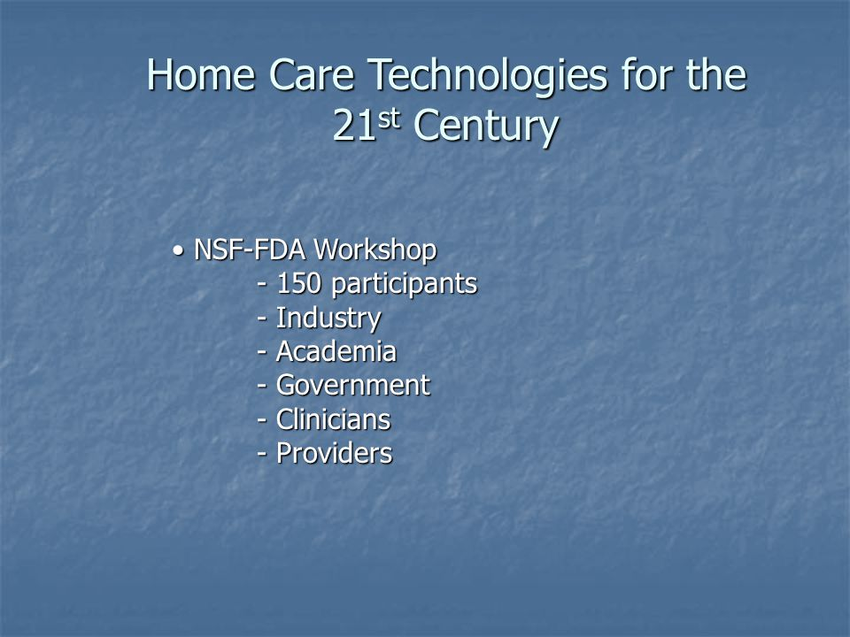 Home Care Technologies for the 21 st Century NSF-FDA Workshop NSF-FDA Workshop participants participants - Industry - Academia - Academia - Government - Government - Clinicians - Clinicians - Providers - Providers