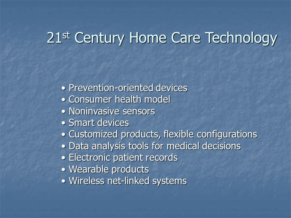 21 st Century Home Care Technology Prevention-oriented devices Prevention-oriented devices Consumer health model Consumer health model Noninvasive sensors Noninvasive sensors Smart devices Smart devices Customized products, flexible configurations Customized products, flexible configurations Data analysis tools for medical decisions Data analysis tools for medical decisions Electronic patient records Electronic patient records Wearable products Wearable products Wireless net-linked systems Wireless net-linked systems