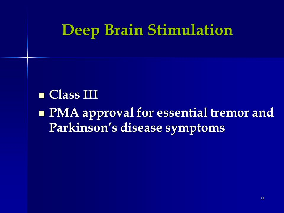 11 Deep Brain Stimulation Class III Class III PMA approval for essential tremor and Parkinsons disease symptoms PMA approval for essential tremor and Parkinsons disease symptoms