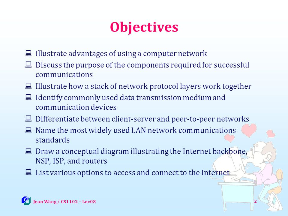 3 Networks and Communications Computer network - a group of computers connected together to communicate, exchange data, and share resources in real time Computer communications - the process in which two or more computers or devices transfer data or instructions by way of a medium Jean Wang / CS1102 – Lec08