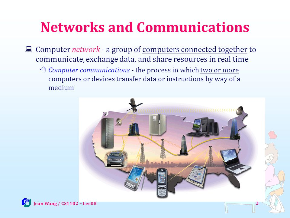 3 Networks and Communications Computer network - a group of computers connected together to communicate, exchange data, and share resources in real ti