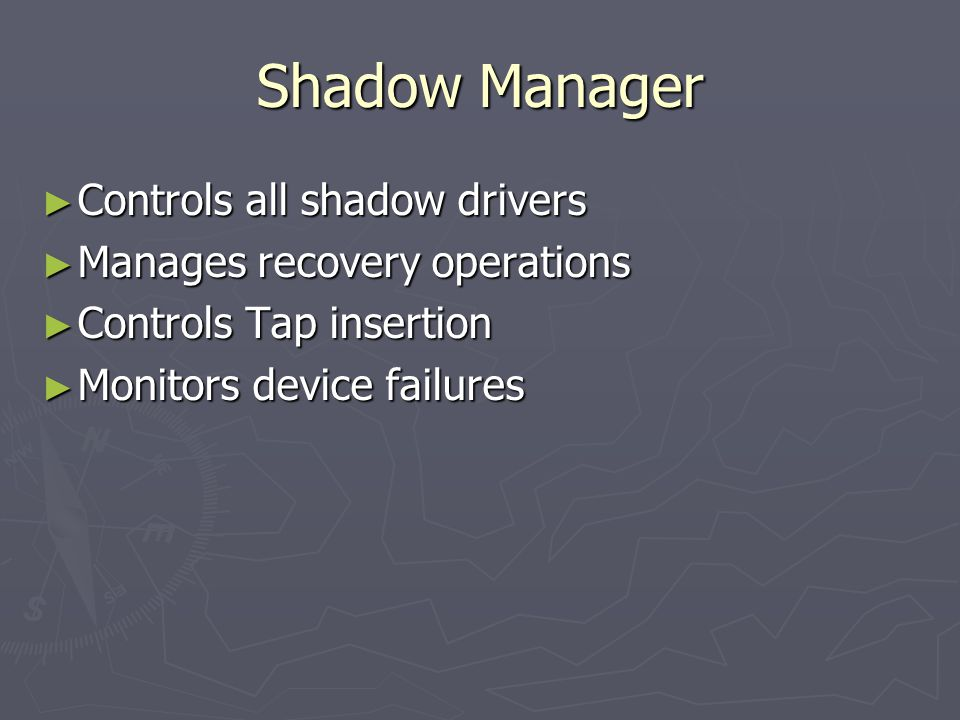 Shadow Manager Controls all shadow drivers Controls all shadow drivers Manages recovery operations Manages recovery operations Controls Tap insertion Controls Tap insertion Monitors device failures Monitors device failures