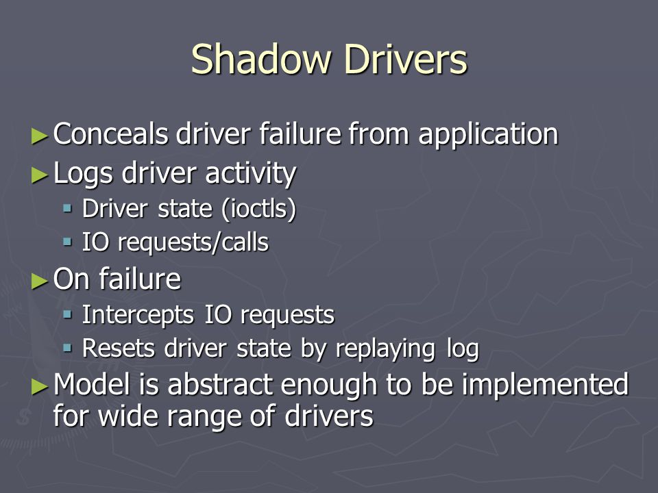Shadow Drivers Conceals driver failure from application Conceals driver failure from application Logs driver activity Logs driver activity Driver state (ioctls) Driver state (ioctls) IO requests/calls IO requests/calls On failure On failure Intercepts IO requests Intercepts IO requests Resets driver state by replaying log Resets driver state by replaying log Model is abstract enough to be implemented for wide range of drivers Model is abstract enough to be implemented for wide range of drivers