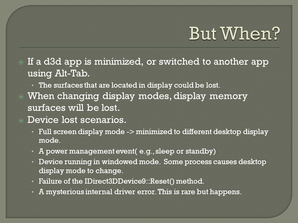 If a d3d app is minimized, or switched to another app using Alt-Tab. The surfaces that are located in display could be lost. When changing display mod