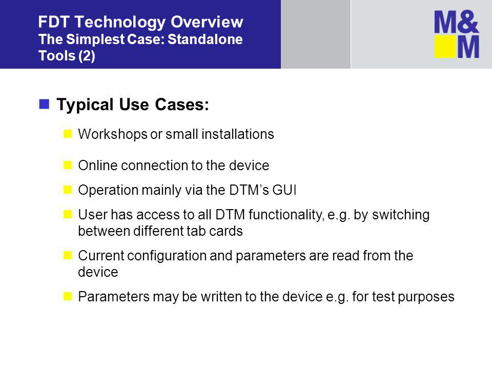 FDT Technology Overview The Simplest Case: Standalone Tools (2) Typical Use Cases: Workshops or small installations Online connection to the device Operation mainly via the DTMs GUI User has access to all DTM functionality, e.g.