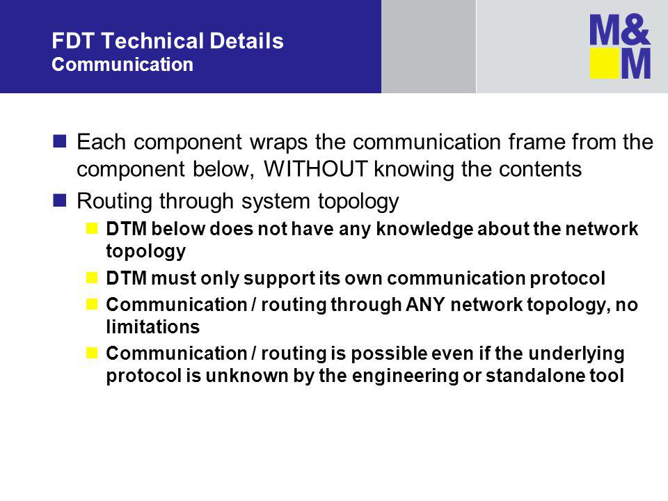 FDT Technical Details Communication Each component wraps the communication frame from the component below, WITHOUT knowing the contents Routing through system topology DTM below does not have any knowledge about the network topology DTM must only support its own communication protocol Communication / routing through ANY network topology, no limitations Communication / routing is possible even if the underlying protocol is unknown by the engineering or standalone tool