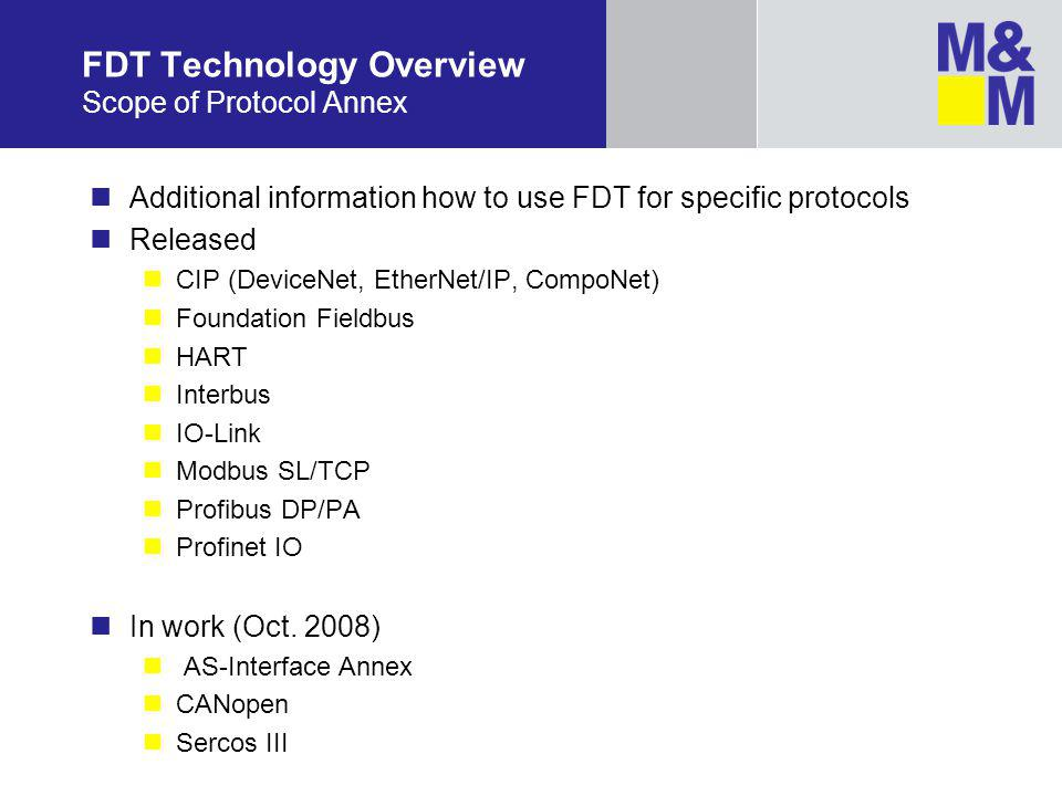 FDT Technology Overview Scope of Protocol Annex Additional information how to use FDT for specific protocols Released CIP (DeviceNet, EtherNet/IP, CompoNet) Foundation Fieldbus HART Interbus IO-Link Modbus SL/TCP Profibus DP/PA Profinet IO In work (Oct.