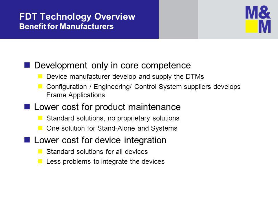 FDT Technology Overview Benefit for Manufacturers Development only in core competence Device manufacturer develop and supply the DTMs Configuration / Engineering/ Control System suppliers develops Frame Applications Lower cost for product maintenance Standard solutions, no proprietary solutions One solution for Stand-Alone and Systems Lower cost for device integration Standard solutions for all devices Less problems to integrate the devices
