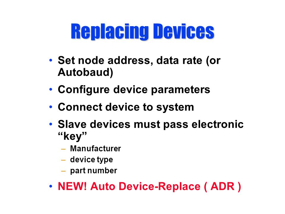 Replacing Devices Set node address, data rate (or Autobaud) Configure device parameters Connect device to system Slave devices must pass electronic key –Manufacturer –device type –part number NEW.
