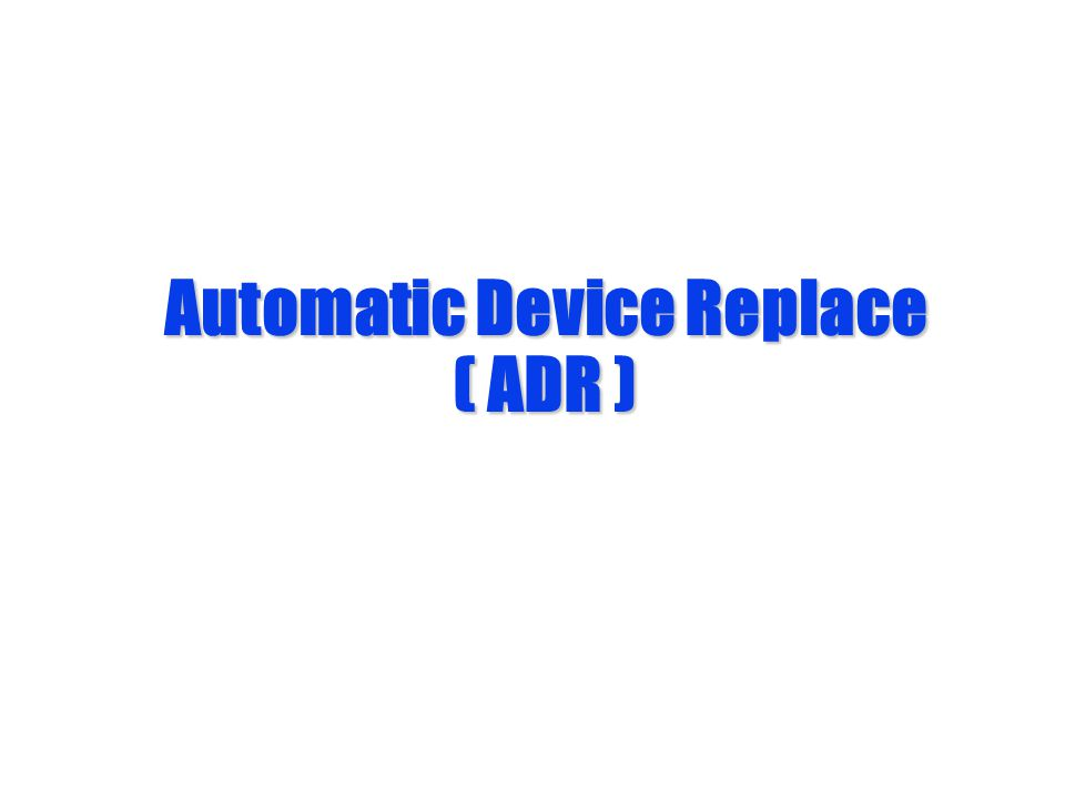 Automatic Device Replace ( ADR )