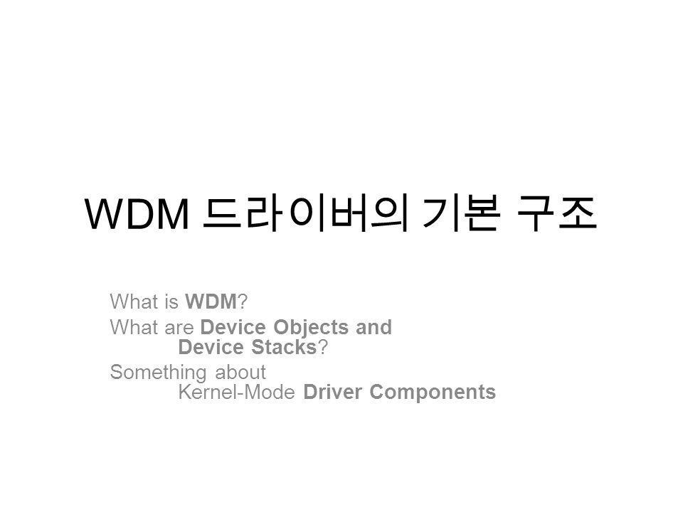 WDM What is WDM? What are Device Objects and Device Stacks? Something about Kernel-Mode Driver Components