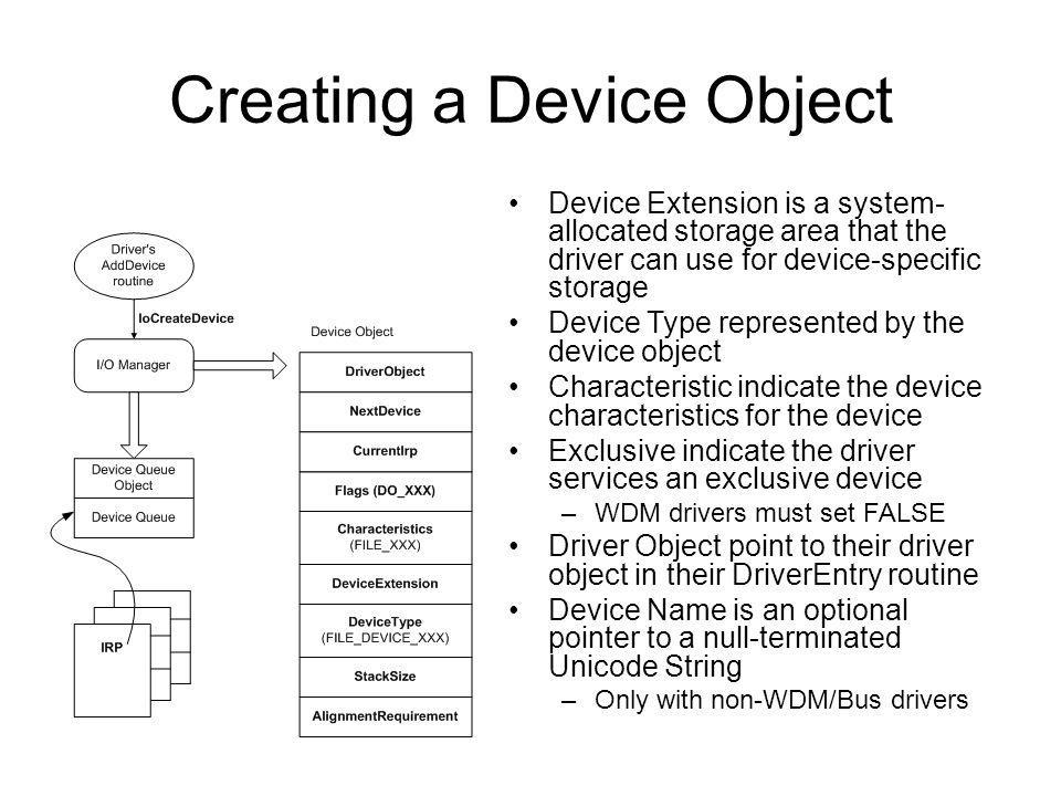 Creating a Device Object Device Extension is a system- allocated storage area that the driver can use for device-specific storage Device Type represen