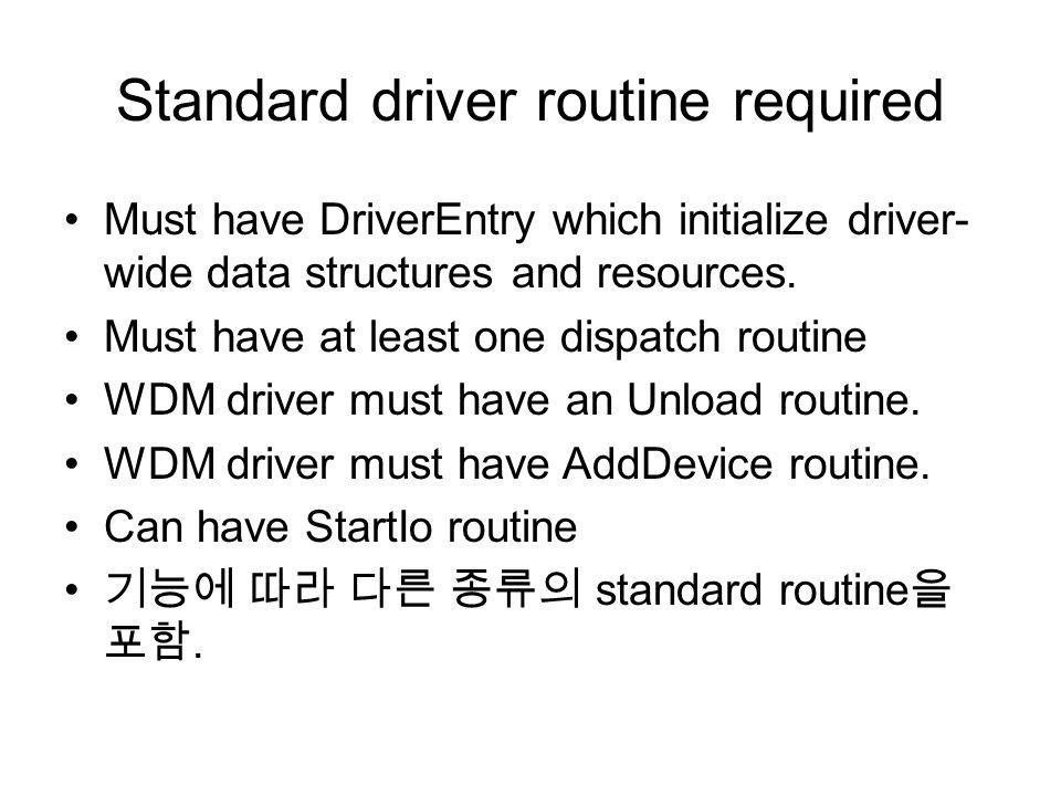 Standard driver routine required Must have DriverEntry which initialize driver- wide data structures and resources. Must have at least one dispatch ro