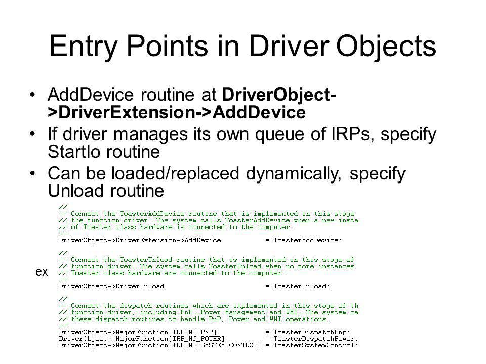 Entry Points in Driver Objects AddDevice routine at DriverObject- >DriverExtension->AddDevice If driver manages its own queue of IRPs, specify StartIo