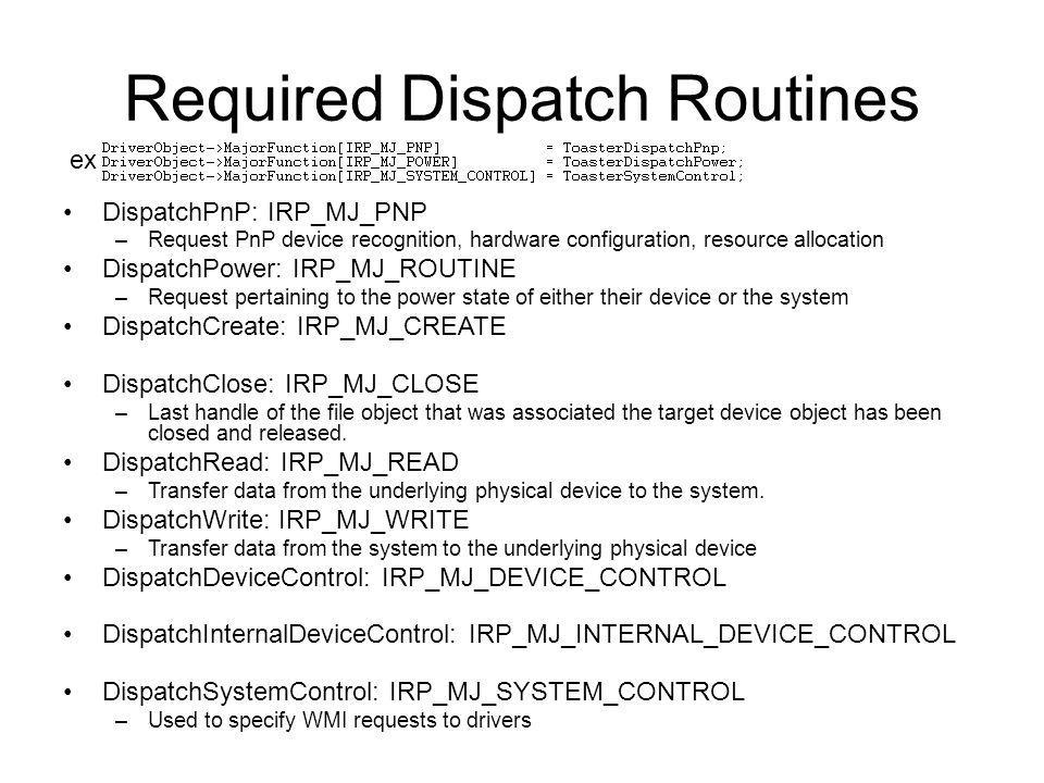 Required Dispatch Routines DispatchPnP: IRP_MJ_PNP –Request PnP device recognition, hardware configuration, resource allocation DispatchPower: IRP_MJ_
