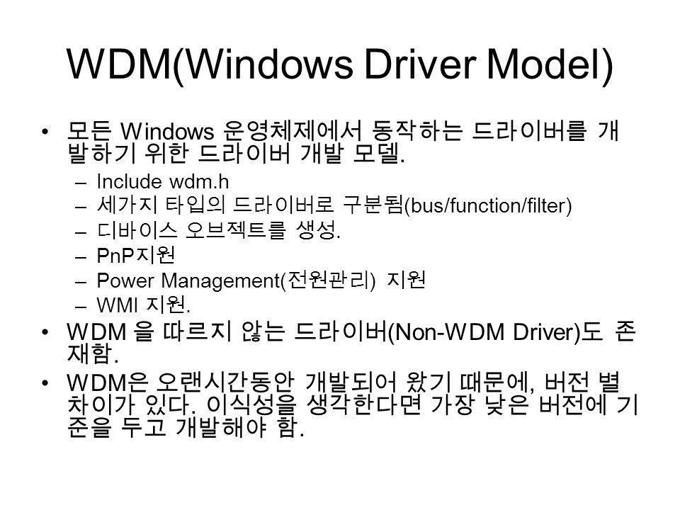 WDM(Windows Driver Model) Windows. –Include wdm.h – (bus/function/filter) –. –PnP –Power Management( ) –WMI. WDM (Non-WDM Driver). WDM,..