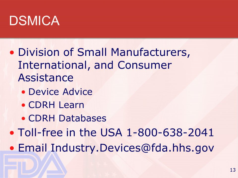 13 DSMICA Division of Small Manufacturers, International, and Consumer Assistance Device Advice CDRH Learn CDRH Databases Toll-free in the USA 1-800-638-2041 Email Industry.Devices@fda.hhs.gov