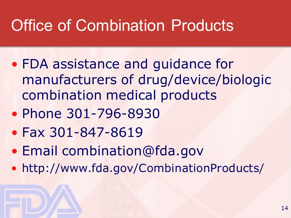 14 Office of Combination Products FDA assistance and guidance for manufacturers of drug/device/biologic combination medical products Phone 301-796-8930 Fax 301-847-8619 Email combination@fda.gov http://www.fda.gov/CombinationProducts/