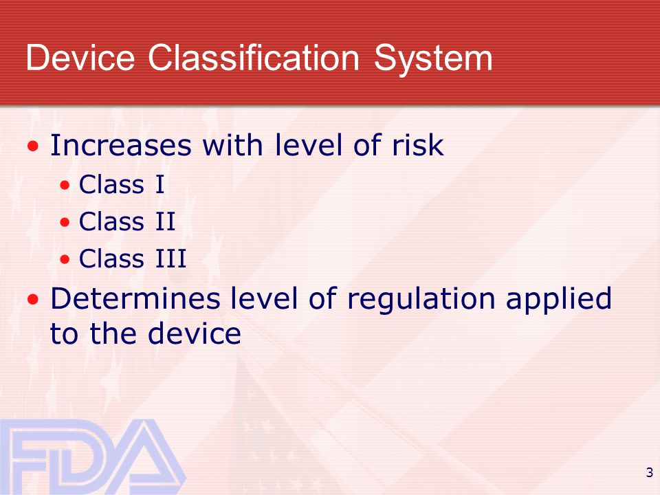 3 Device Classification System Increases with level of risk Class I Class II Class III Determines level of regulation applied to the device