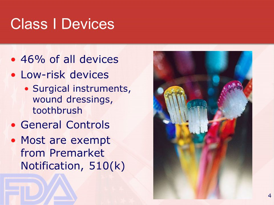 4 Class I Devices 46% of all devices Low-risk devices Surgical instruments, wound dressings, toothbrush General Controls Most are exempt from Premarket Notification, 510(k)